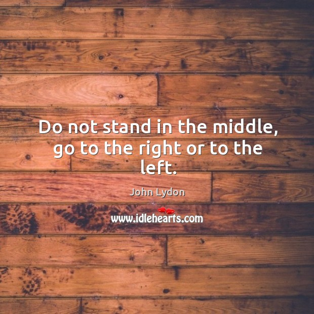 Do not stand in the middle, go to the right or to the left. Image