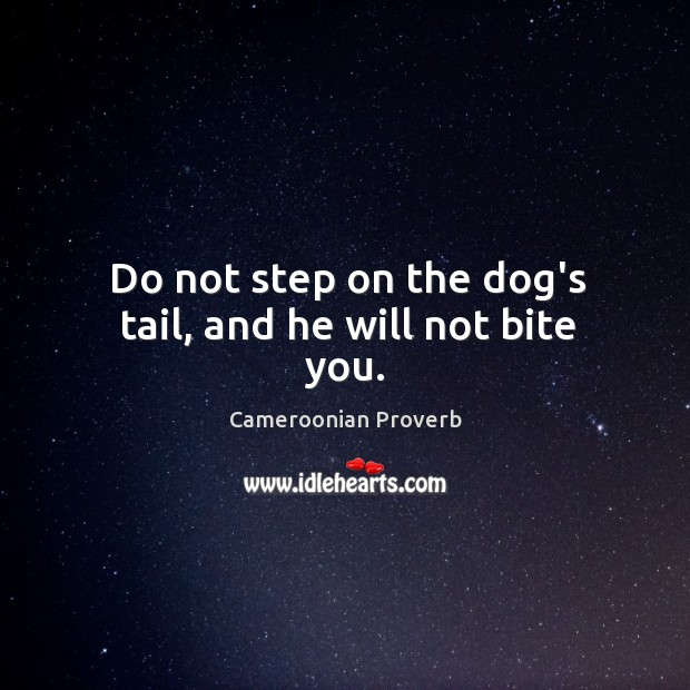 Do not step on the dog's tail, and he will not bite you. Cameroonian Proverbs Image