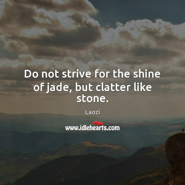Do not strive for the shine of jade, but clatter like stone. Laozi Picture Quote