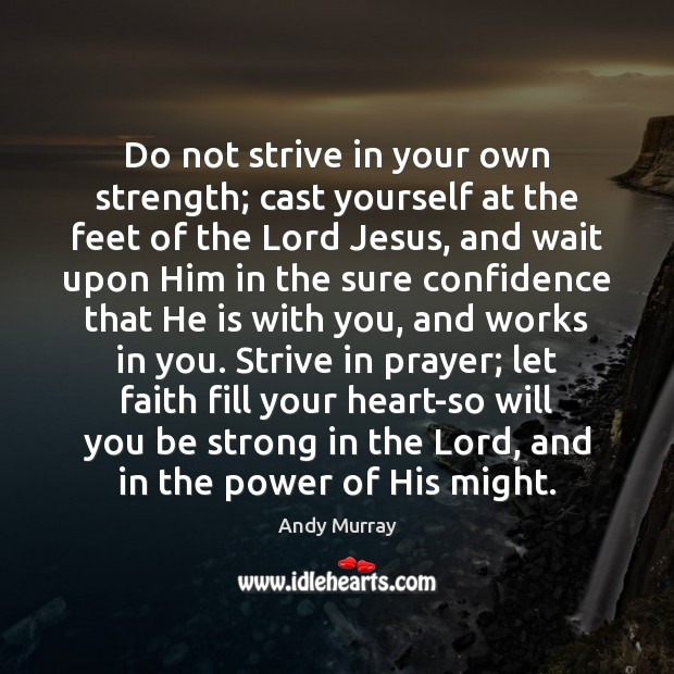 Do not strive in your own strength; cast yourself at the feet Strong Quotes Image