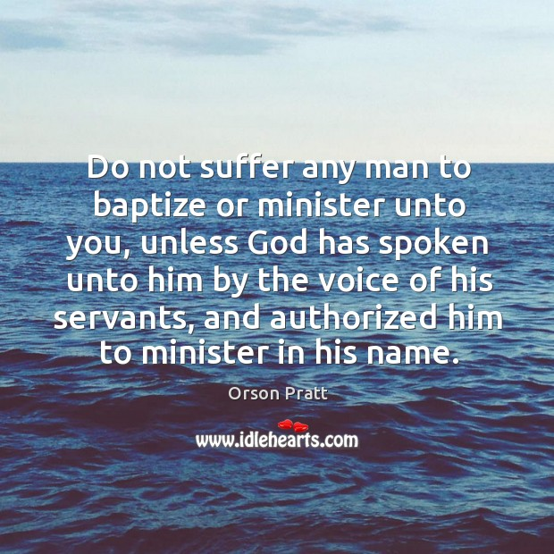 Do not suffer any man to baptize or minister unto you Orson Pratt Picture Quote