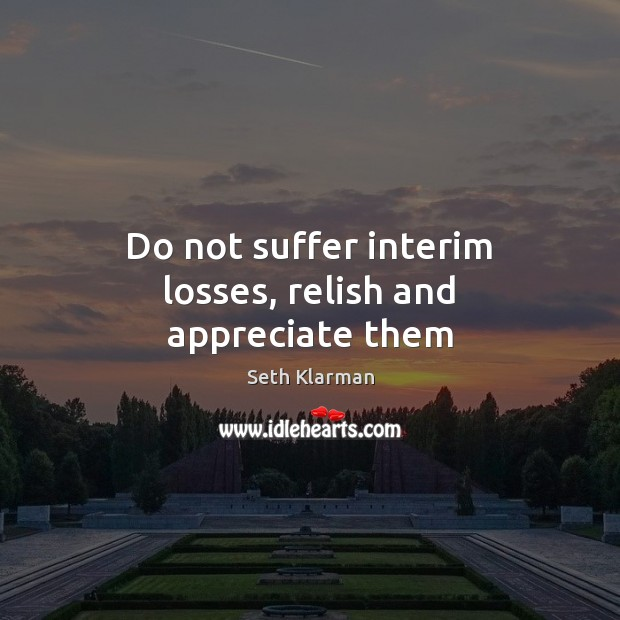 Do not suffer interim losses, relish and appreciate them Seth Klarman Picture Quote