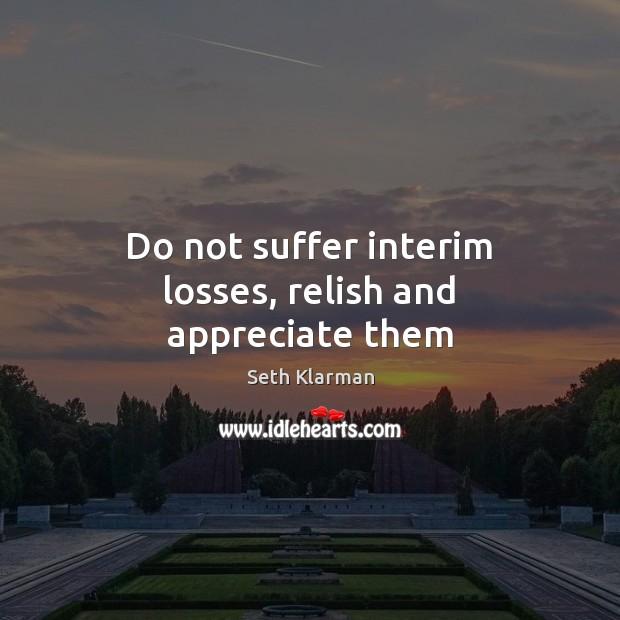Do not suffer interim losses, relish and appreciate them Appreciate Quotes Image