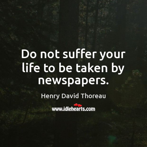 Do not suffer your life to be taken by newspapers. Image