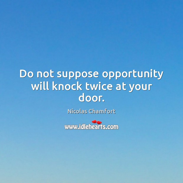 Do not suppose opportunity will knock twice at your door. Nicolas Chamfort Picture Quote