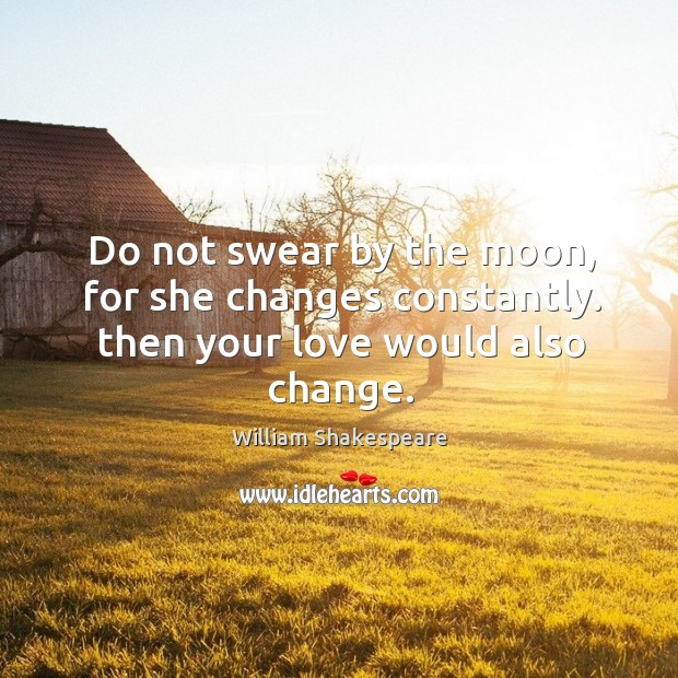 Image, Do not swear by the moon, for she changes constantly. then your love would also change.