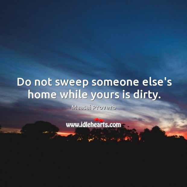 Do not sweep someone else's home while yours is dirty. Maasai Proverbs Image