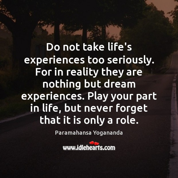 Do not take life's experiences too seriously. For in reality they are Paramahansa Yogananda Picture Quote