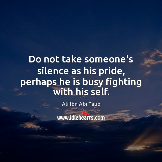 Do not take someone's silence as his pride, perhaps he is busy fighting with his self. Ali Ibn Abi Talib Picture Quote