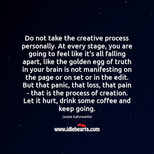 Do not take the creative process personally. At every stage, you are Image