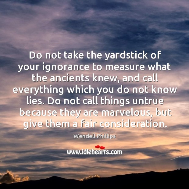 Image, Do not take the yardstick of your ignorance to measure what the
