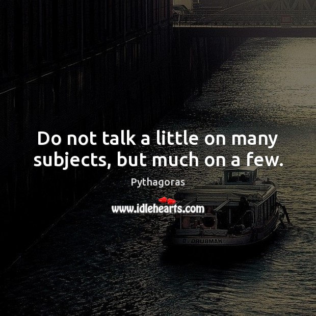 Do not talk a little on many subjects, but much on a few. Image