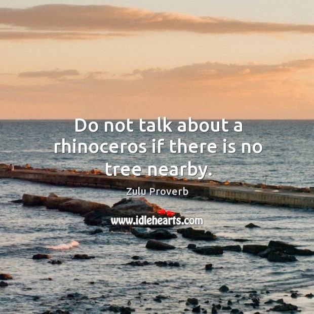 Do not talk about a rhinoceros if there is no tree nearby. Zulu Proverbs Image