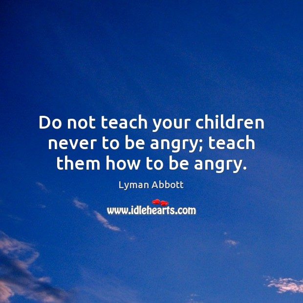Image, Do not teach your children never to be angry; teach them how to be angry.