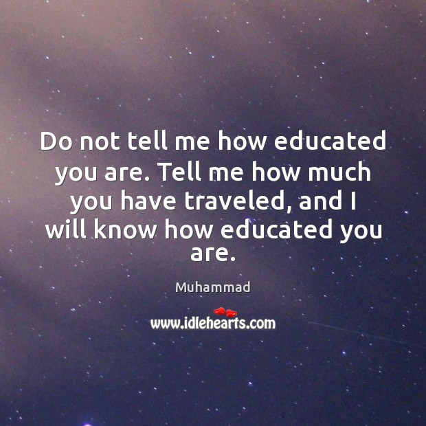 Do not tell me how educated you are. Tell me how much Muhammad Picture Quote
