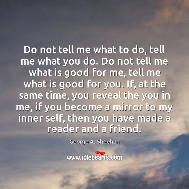 Do not tell me what to do, tell me what you do. George A. Sheehan Picture Quote