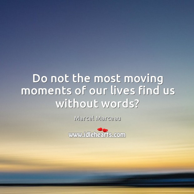 Do not the most moving moments of our lives find us without words? Image