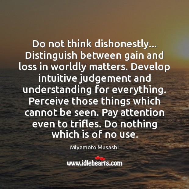 Do not think dishonestly… Distinguish between gain and loss in worldly matters. Miyamoto Musashi Picture Quote