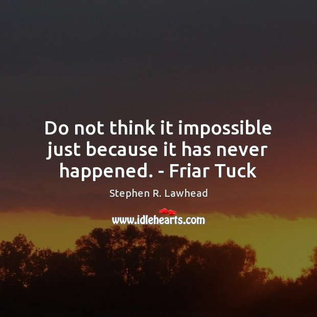 Image, Do not think it impossible just because it has never happened. – Friar Tuck