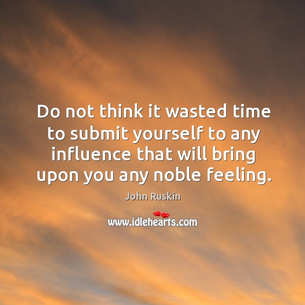 Do not think it wasted time to submit yourself to any influence Image