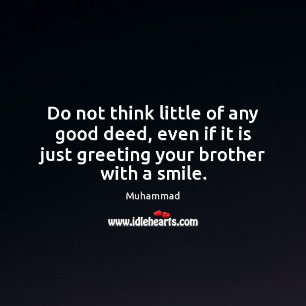 Do not think little of any good deed, even if it is Muhammad Picture Quote