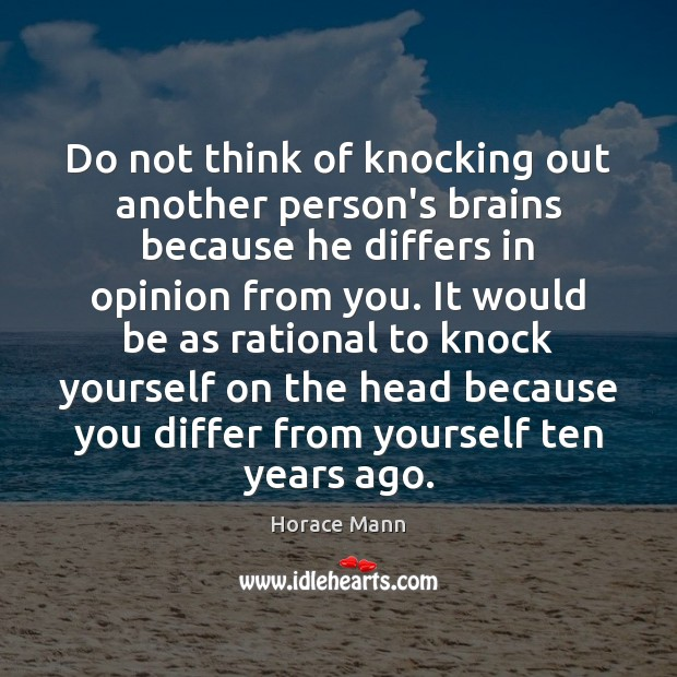 Do not think of knocking out another person's brains because he differs Horace Mann Picture Quote