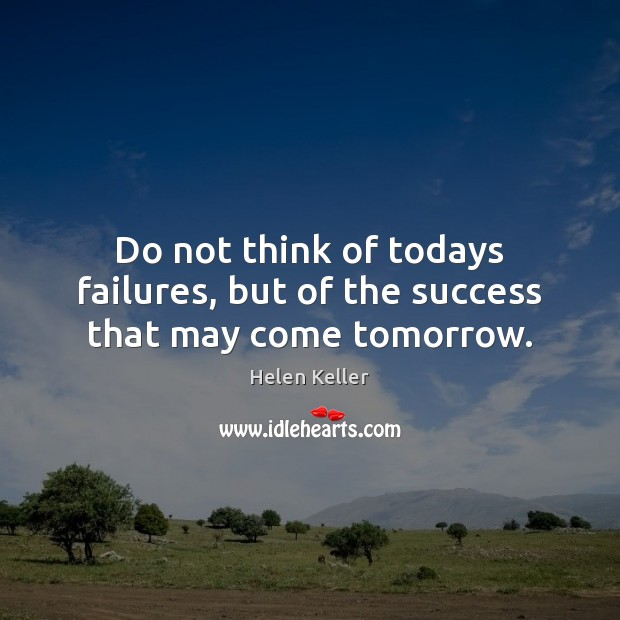 Do not think of todays failures, but of the success that may come tomorrow. Helen Keller Picture Quote
