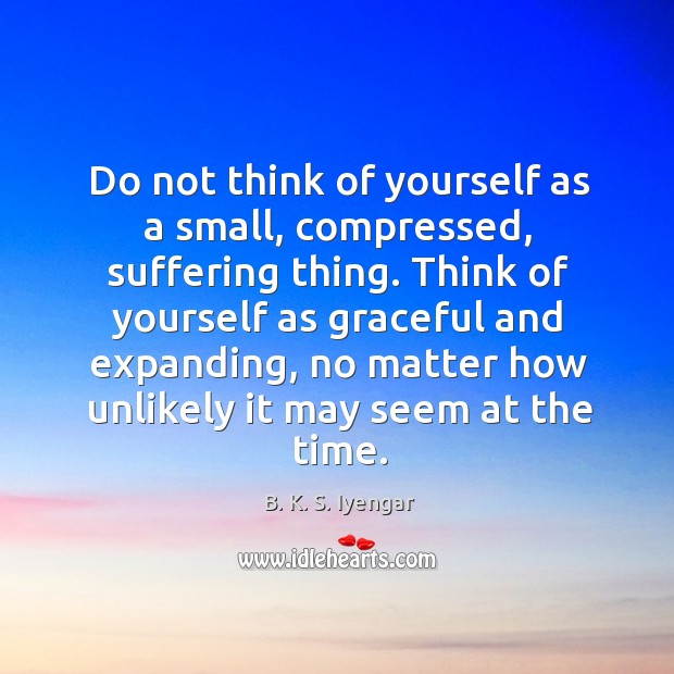 Do not think of yourself as a small, compressed, suffering thing. Think Image