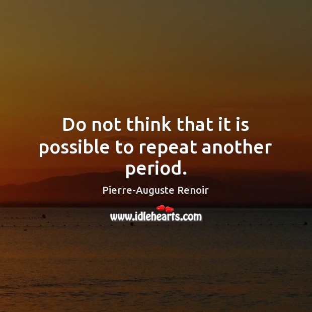 Do not think that it is possible to repeat another period. Pierre-Auguste Renoir Picture Quote