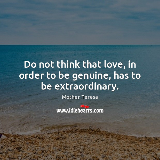Image, Do not think that love, in order to be genuine, has to be extraordinary.