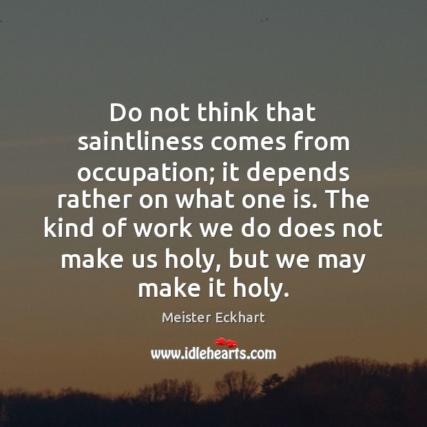 Do not think that saintliness comes from occupation; it depends rather on Image