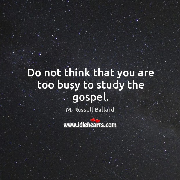 Do not think that you are too busy to study the gospel. Image