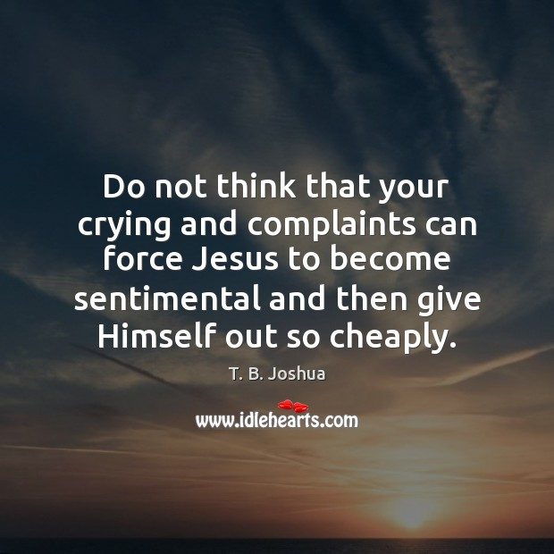 Do not think that your crying and complaints can force Jesus to T. B. Joshua Picture Quote