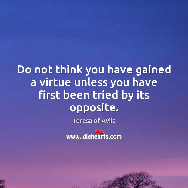 Do not think you have gained a virtue unless you have first been tried by its opposite. Teresa of Avila Picture Quote