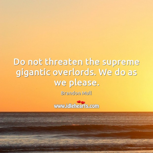 Do not threaten the supreme gigantic overlords. We do as we please. Brandon Mull Picture Quote