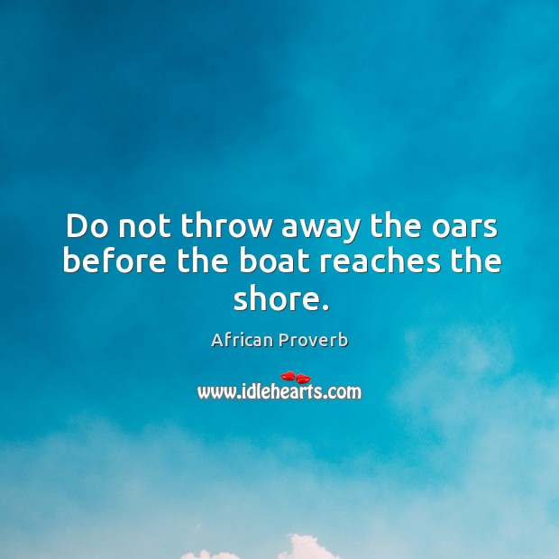 Image, Do not throw away the oars before the boat reaches the shore.
