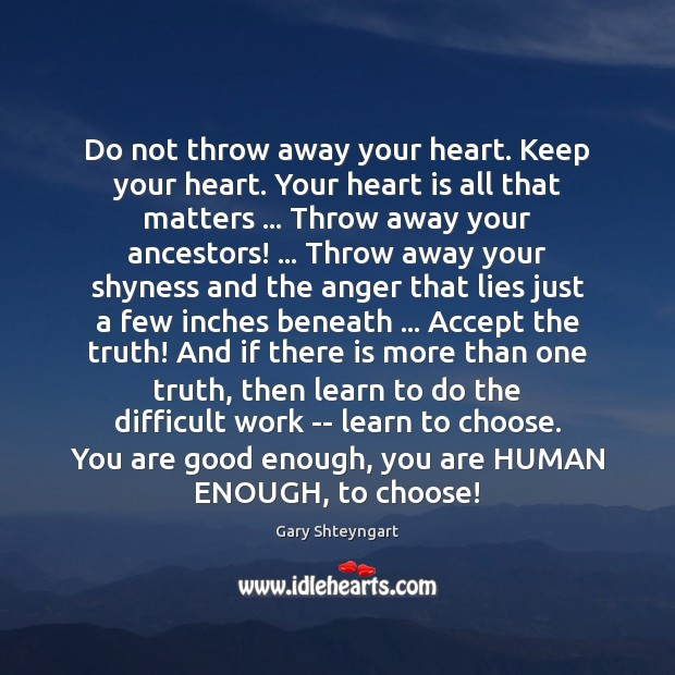 Do not throw away your heart. Keep your heart. Your heart is Gary Shteyngart Picture Quote