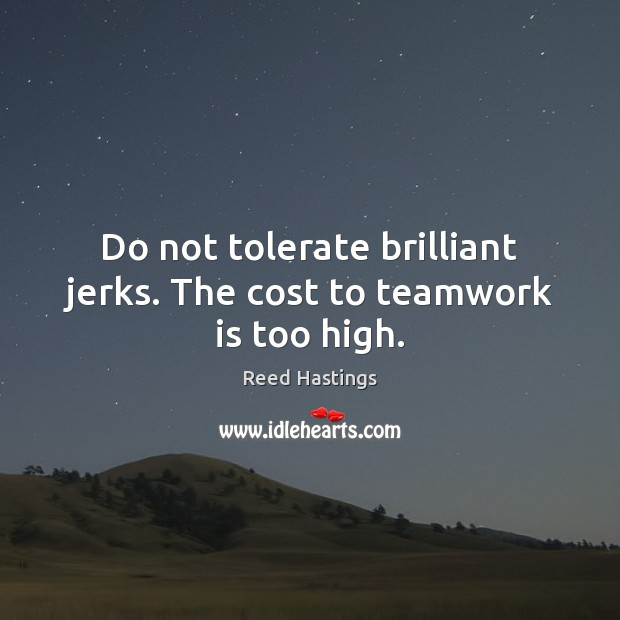 Do not tolerate brilliant jerks. The cost to teamwork is too high. Teamwork Quotes Image