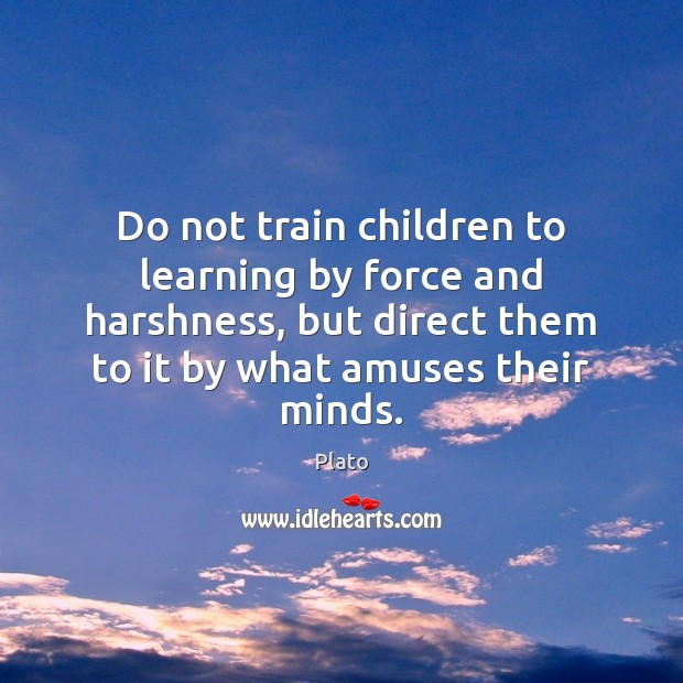 Do not train children to learning by force and harshness, but direct Plato Picture Quote