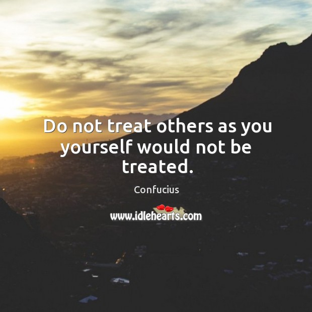 Do not treat others as you yourself would not be treated. Image