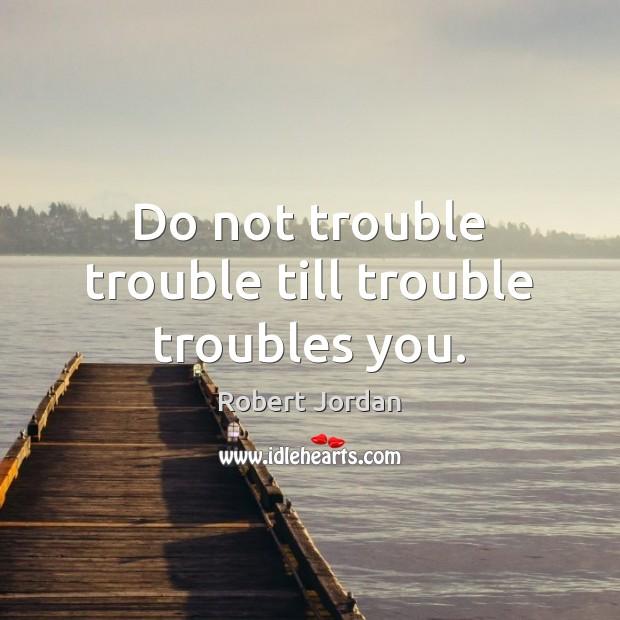 Do not trouble trouble till trouble troubles you. Image