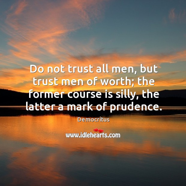 Do not trust all men, but trust men of worth; the former course is silly, the latter a mark of prudence. Democritus Picture Quote
