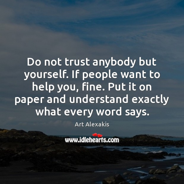 Do not trust anybody but yourself. If people want to help you, Image