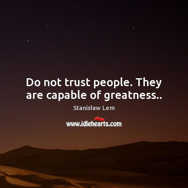 Do not trust people. They are capable of greatness.. Image