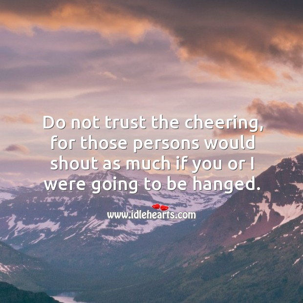 Do not trust the cheering, for those persons would shout as much if you or I were going to be hanged. Image