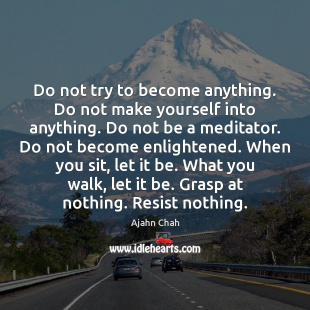 Do not try to become anything. Do not make yourself into anything. Image