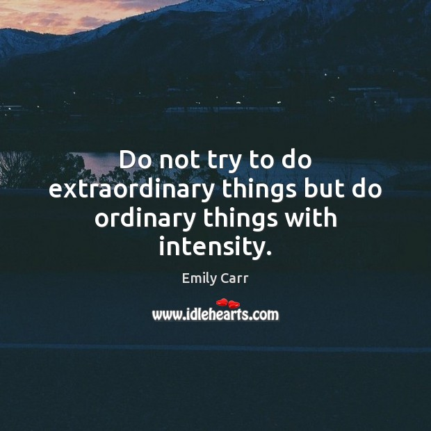 Do not try to do extraordinary things but do ordinary things with intensity. Emily Carr Picture Quote