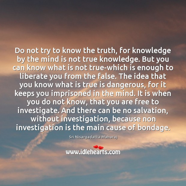 Do not try to know the truth, for knowledge by the mind Liberate Quotes Image