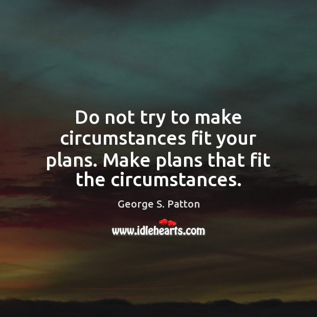 Do not try to make circumstances fit your plans. Make plans that fit the circumstances. George S. Patton Picture Quote