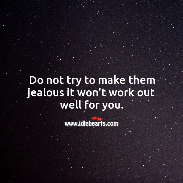 Image, Do not try to make them jealous.